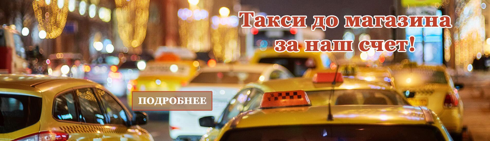 Такси для покупателей за наш счет!